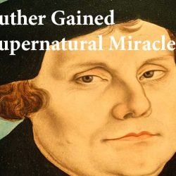 How Martin Luther Gained the Faith for Supernatural Miracles
