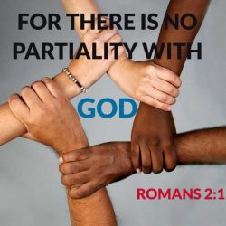 For there is no partiality with God. Romans 2:11